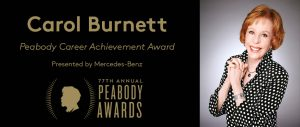 Comedienne Carol Burnett, who has won multiple Peabody Awards for her work, will receive the Peabody Career Achievement Award at the 77th Peabody Awards on May 19, 2018.